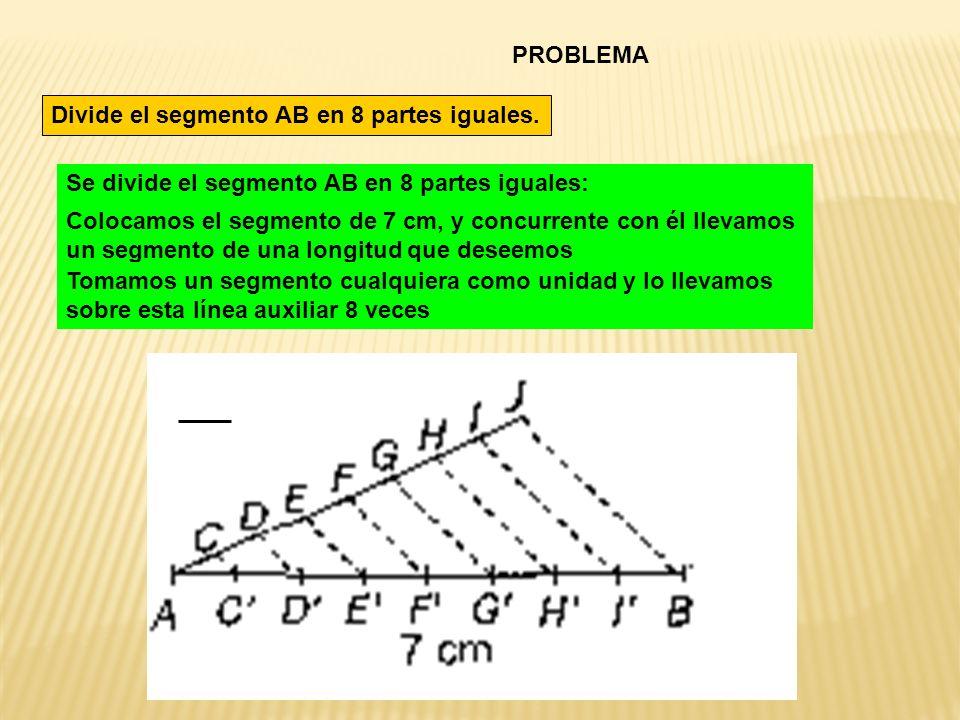 PROBLEMA Divide el segmento AB en 8 partes iguales. Se divide el segmento AB en 8 partes iguales: