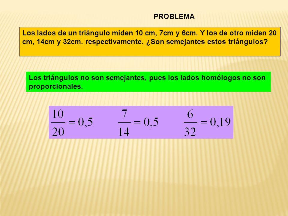 PROBLEMA Los lados de un triángulo miden 10 cm, 7cm y 6cm. Y los de otro miden 20 cm, 14cm y 32cm. respectivamente. ¿Son semejantes estos triángulos
