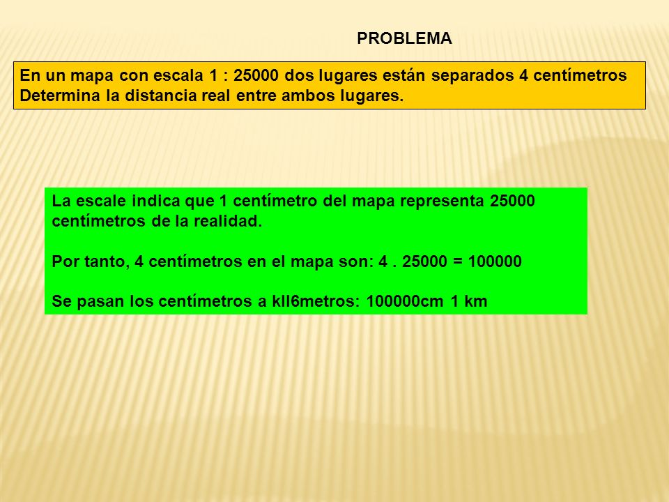 PROBLEMA En un mapa con escala 1 : 25000 dos lugares están separados 4 centímetros Determina la distancia real entre ambos lugares.