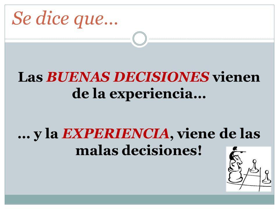 Se dice que… Las BUENAS DECISIONES vienen de la experiencia… … y la EXPERIENCIA, viene de las malas decisiones.
