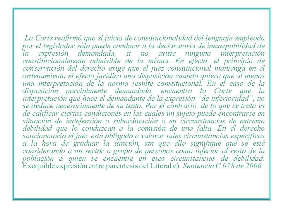La Corte reafirmó que el juicio de constitucionalidad del lenguaje empleado por el legislador sólo puede conducir a la declaratoria de inexequibilidad de la expresión demandada, si no existe ninguna interpretación constitucionalmente admisible de la misma.
