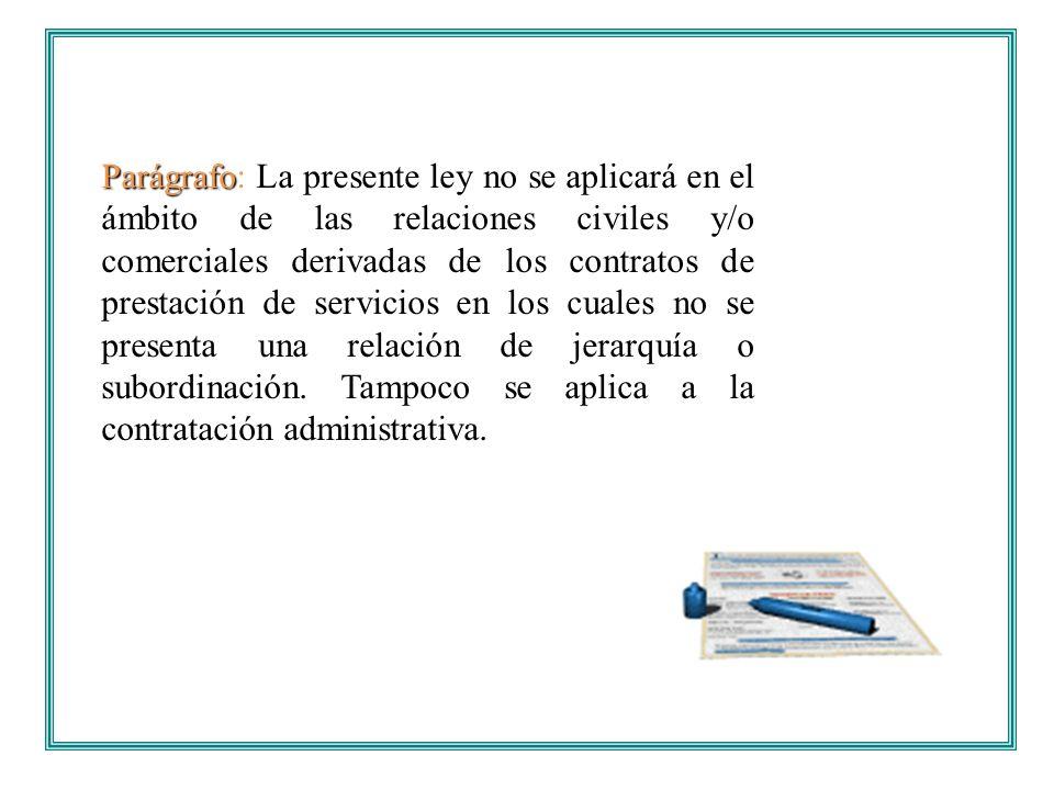 Parágrafo: La presente ley no se aplicará en el ámbito de las relaciones civiles y/o comerciales derivadas de los contratos de prestación de servicios en los cuales no se presenta una relación de jerarquía o subordinación.