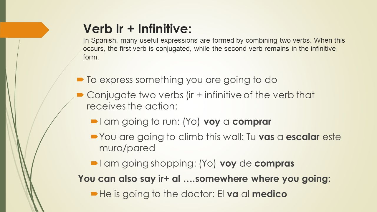 Verb Ir + Infinitive: In Spanish, many useful expressions are formed by combining two verbs. When this occurs, the first verb is conjugated, while the second verb remains in the infinitive form.