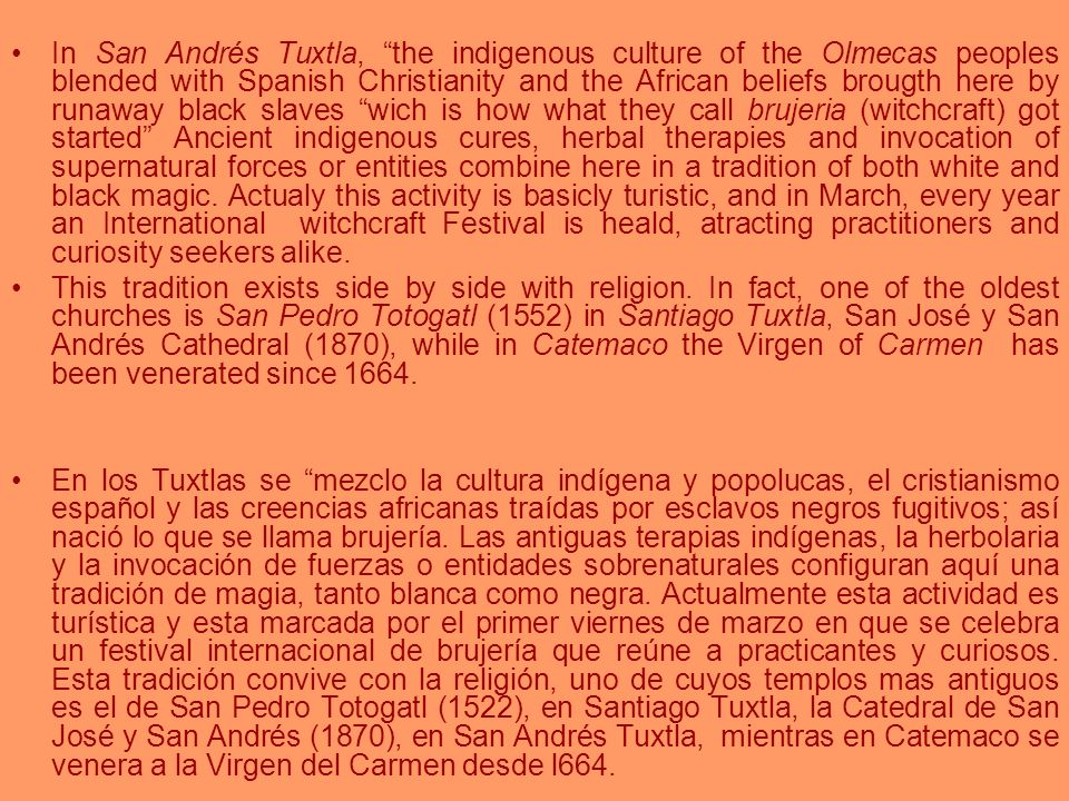 In San Andrés Tuxtla, the indigenous culture of the Olmecas peoples blended with Spanish Christianity and the African beliefs brougth here by runaway black slaves wich is how what they call brujeria (witchcraft) got started Ancient indigenous cures, herbal therapies and invocation of supernatural forces or entities combine here in a tradition of both white and black magic. Actualy this activity is basicly turistic, and in March, every year an International witchcraft Festival is heald, atracting practitioners and curiosity seekers alike.