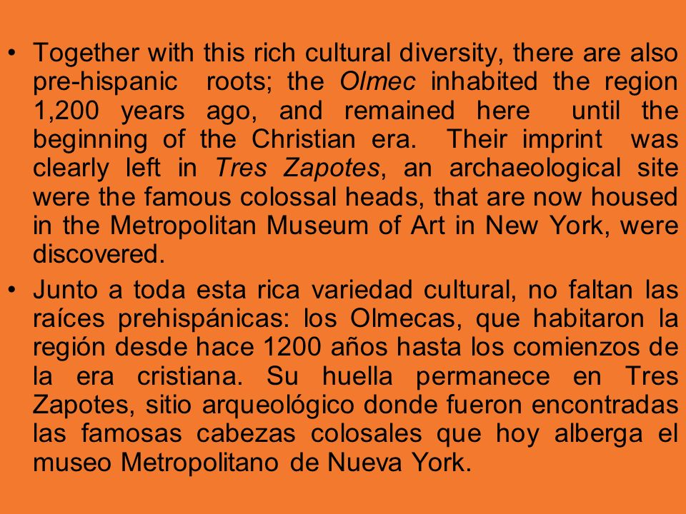 Together with this rich cultural diversity, there are also pre-hispanic roots; the Olmec inhabited the region 1,200 years ago, and remained here until the beginning of the Christian era. Their imprint was clearly left in Tres Zapotes, an archaeological site were the famous colossal heads, that are now housed in the Metropolitan Museum of Art in New York, were discovered.