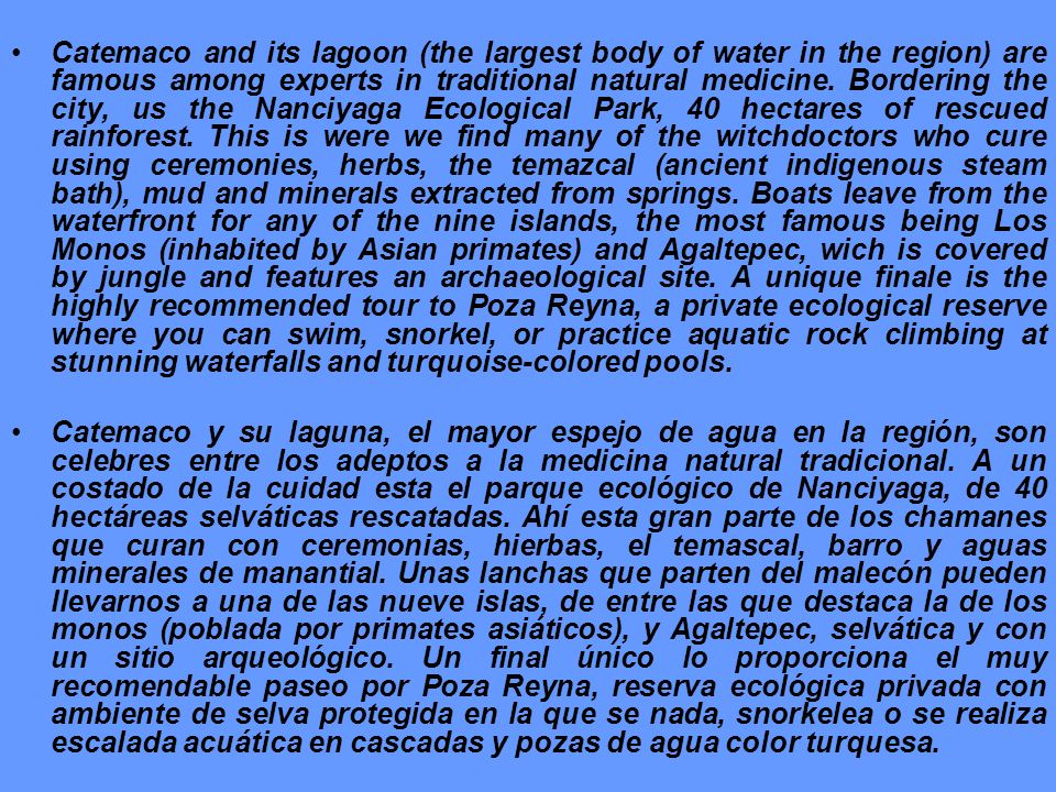 Catemaco and its lagoon (the largest body of water in the region) are famous among experts in traditional natural medicine. Bordering the city, us the Nanciyaga Ecological Park, 40 hectares of rescued rainforest. This is were we find many of the witchdoctors who cure using ceremonies, herbs, the temazcal (ancient indigenous steam bath), mud and minerals extracted from springs. Boats leave from the waterfront for any of the nine islands, the most famous being Los Monos (inhabited by Asian primates) and Agaltepec, wich is covered by jungle and features an archaeological site. A unique finale is the highly recommended tour to Poza Reyna, a private ecological reserve where you can swim, snorkel, or practice aquatic rock climbing at stunning waterfalls and turquoise-colored pools.