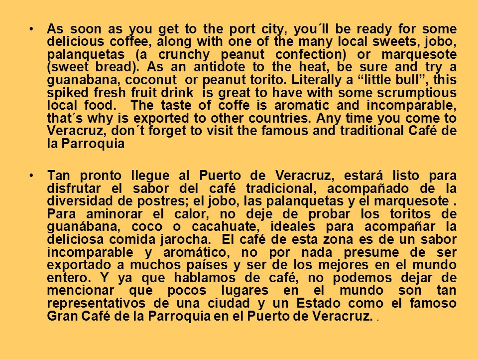 As soon as you get to the port city, you´ll be ready for some delicious coffee, along with one of the many local sweets, jobo, palanquetas (a crunchy peanut confection) or marquesote (sweet bread). As an antidote to the heat, be sure and try a guanabana, coconut or peanut torito. Literally a little bull , this spiked fresh fruit drink is great to have with some scrumptious local food. The taste of coffe is aromatic and incomparable, that´s why is exported to other countries. Any time you come to Veracruz, don´t forget to visit the famous and traditional Café de la Parroquia