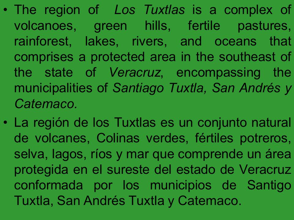 The region of Los Tuxtlas is a complex of volcanoes, green hills, fertile pastures, rainforest, lakes, rivers, and oceans that comprises a protected area in the southeast of the state of Veracruz, encompassing the municipalities of Santiago Tuxtla, San Andrés y Catemaco.