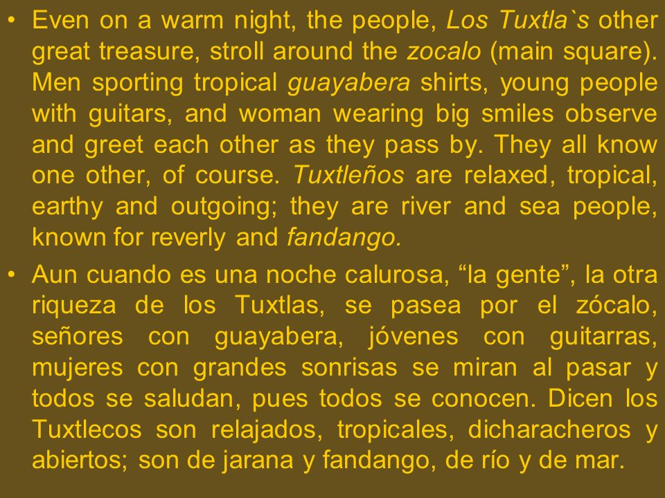 Even on a warm night, the people, Los Tuxtla`s other great treasure, stroll around the zocalo (main square). Men sporting tropical guayabera shirts, young people with guitars, and woman wearing big smiles observe and greet each other as they pass by. They all know one other, of course. Tuxtleños are relaxed, tropical, earthy and outgoing; they are river and sea people, known for reverly and fandango.