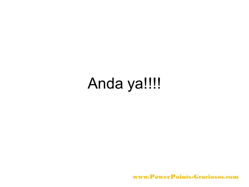 Anda ya!!!! www.PowerPoints-Graciosos.com