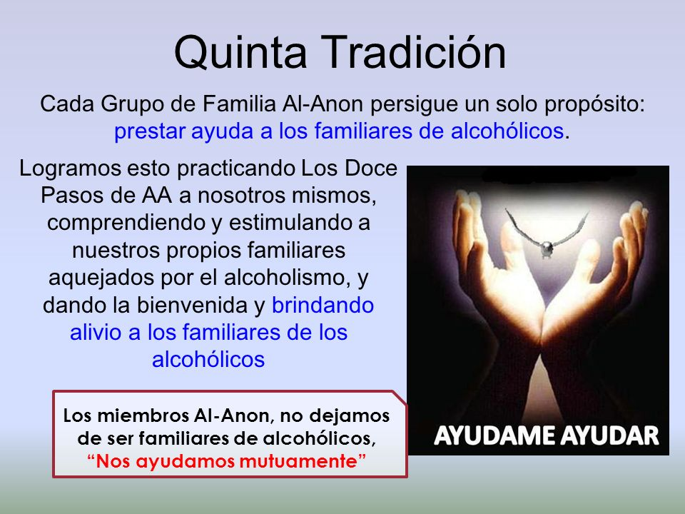 Quinta Tradición Cada Grupo de Familia Al-Anon persigue un solo propósito: prestar ayuda a los familiares de alcohólicos.