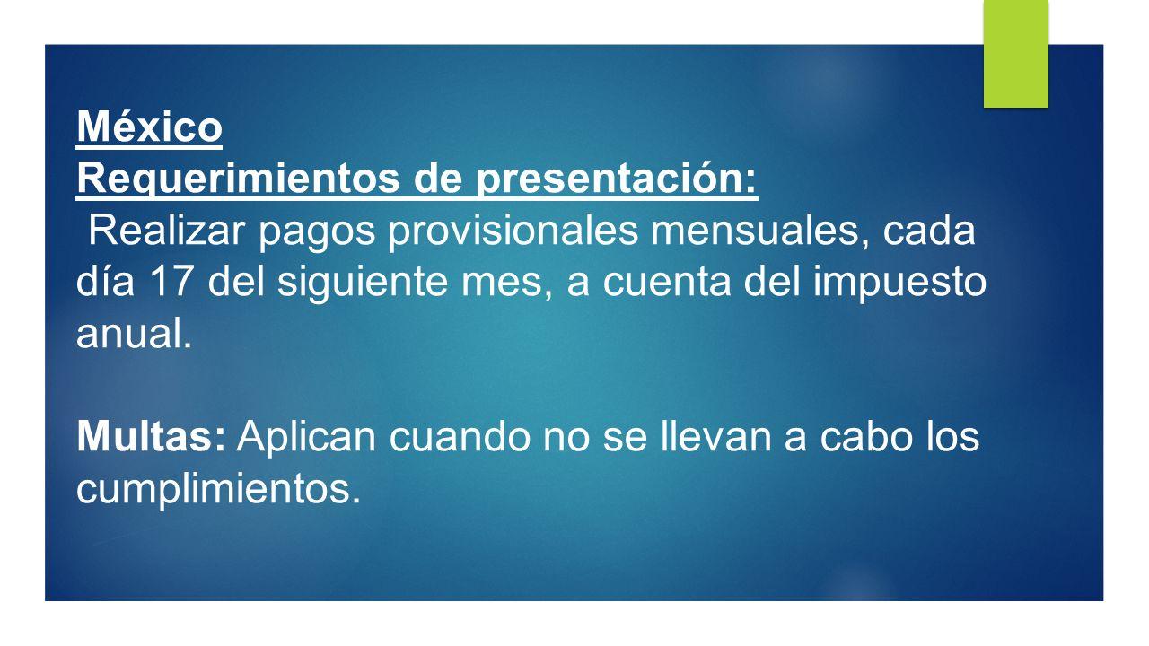 México Requerimientos de presentación: Realizar pagos provisionales mensuales, cada día 17 del siguiente mes, a cuenta del impuesto anual.