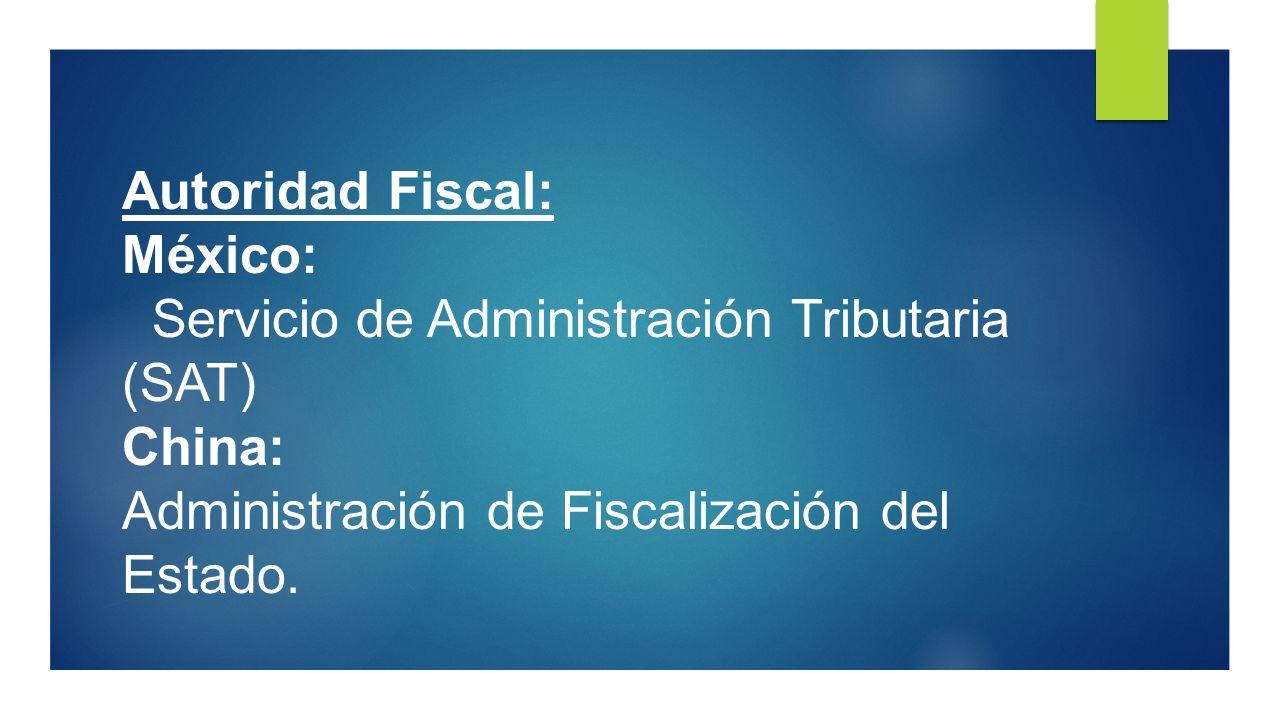 Autoridad Fiscal: México: Servicio de Administración Tributaria (SAT) China: Administración de Fiscalización del Estado.