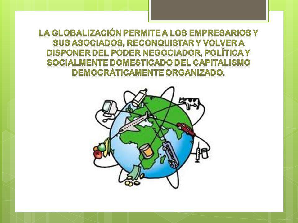 La globalización permite a los empresarios y sus asociados, reconquistar y volver a disponer del poder negociador, política y socialmente domesticado del capitalismo democráticamente organizado.