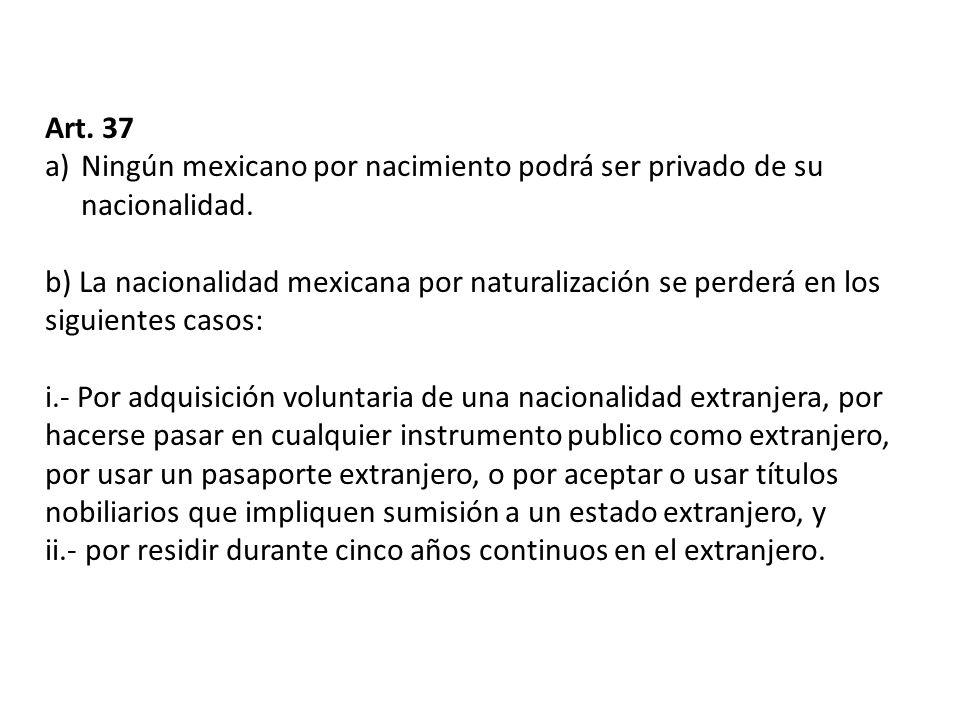 Art. 37 Ningún mexicano por nacimiento podrá ser privado de su nacionalidad.