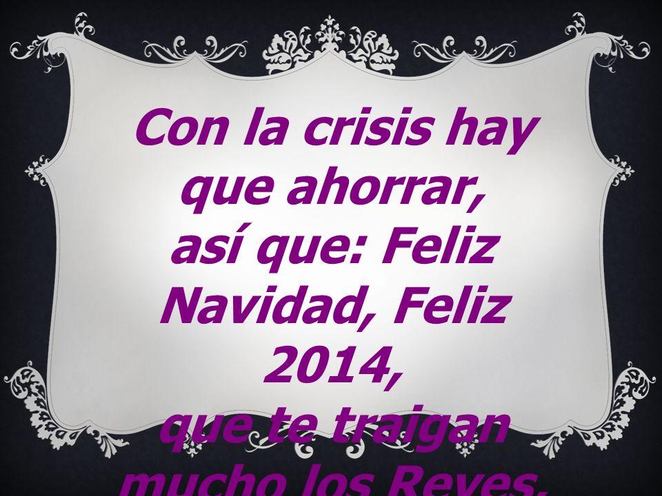 Con la crisis hay que ahorrar, así que: Feliz Navidad, Feliz 2014,