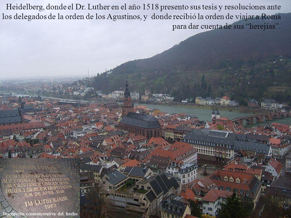 Heidelberg, donde el Dr. Luther en el año 1518 presento sus tesis y resoluciones ante los delegados de la orden de los Agustinos, y donde recibió la orden de viajar a Roma para dar cuenta de sus herejías .