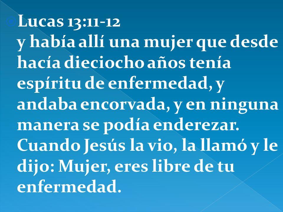 Lucas 13:11-12 y había allí una mujer que desde hacía dieciocho años tenía espíritu de enfermedad, y andaba encorvada, y en ninguna manera se podía enderezar.