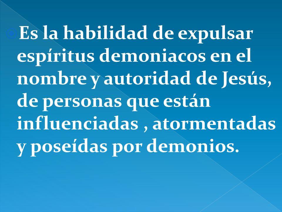 Es la habilidad de expulsar espíritus demoniacos en el nombre y autoridad de Jesús, de personas que están influenciadas , atormentadas y poseídas por demonios.