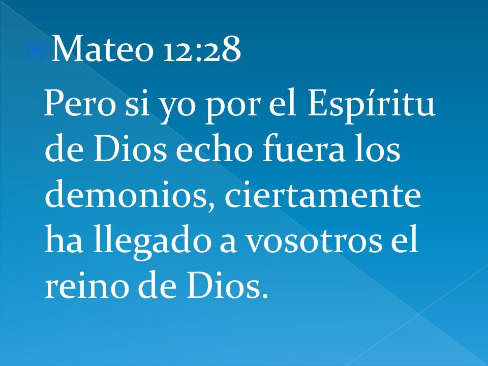 Mateo 12:28 Pero si yo por el Espíritu de Dios echo fuera los demonios, ciertamente ha llegado a vosotros el reino de Dios.