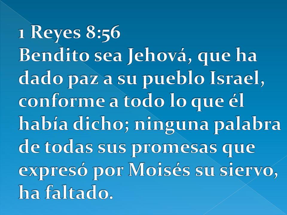 1 Reyes 8:56 Bendito sea Jehová, que ha dado paz a su pueblo Israel, conforme a todo lo que él había dicho; ninguna palabra de todas sus promesas que expresó por Moisés su siervo, ha faltado.
