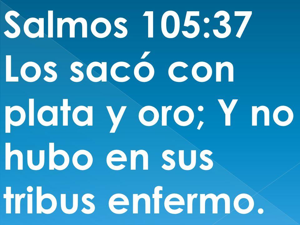 Salmos 105:37 Los sacó con plata y oro; Y no hubo en sus tribus enfermo.