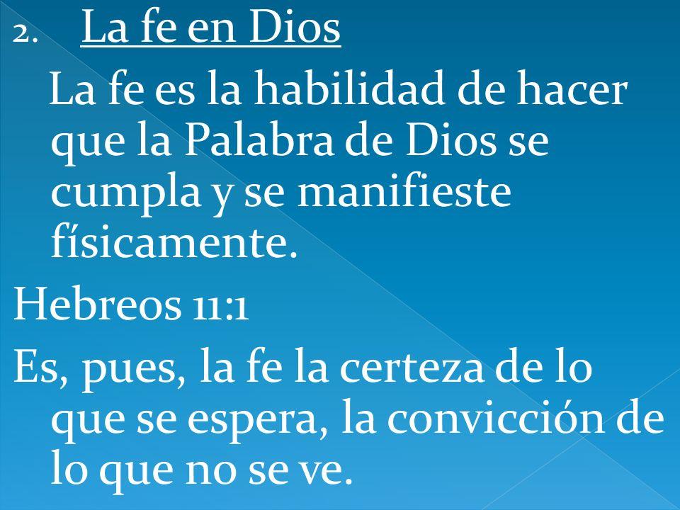 La fe en Dios La fe es la habilidad de hacer que la Palabra de Dios se cumpla y se manifieste físicamente.