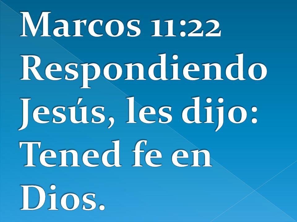 Marcos 11:22 Respondiendo Jesús, les dijo: Tened fe en Dios.