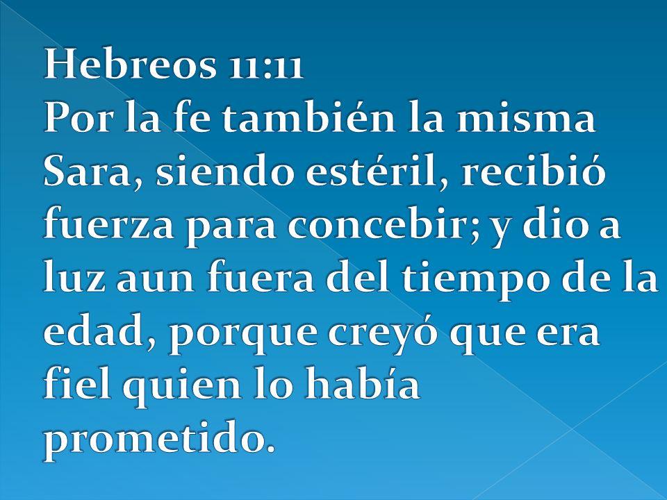 Hebreos 11:11 Por la fe también la misma Sara, siendo estéril, recibió fuerza para concebir; y dio a luz aun fuera del tiempo de la edad, porque creyó que era fiel quien lo había prometido.