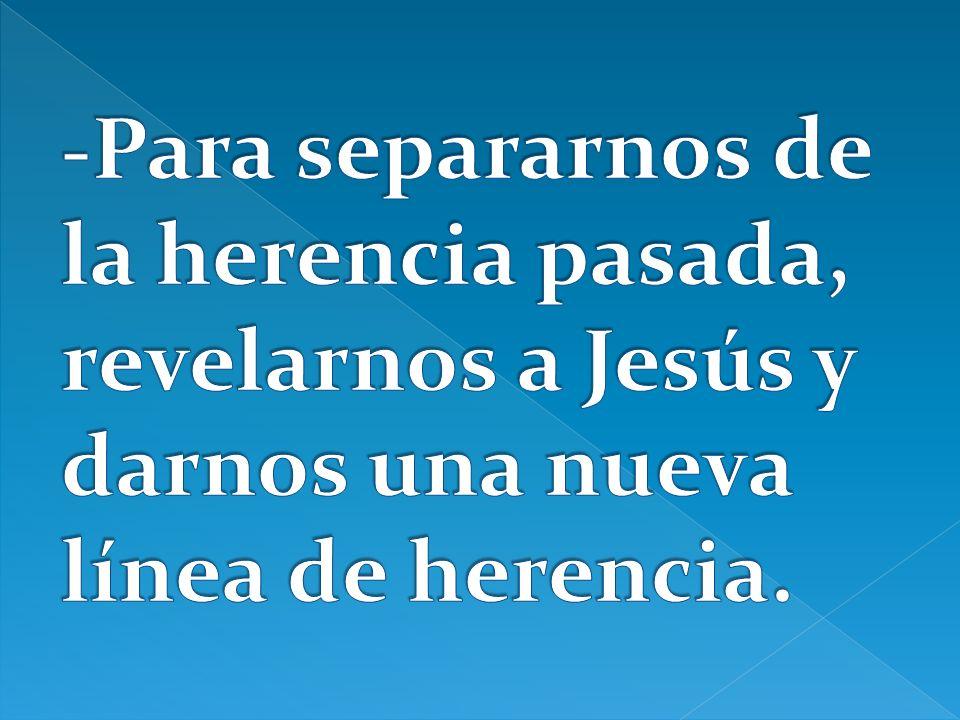 -Para separarnos de la herencia pasada, revelarnos a Jesús y darnos una nueva línea de herencia.