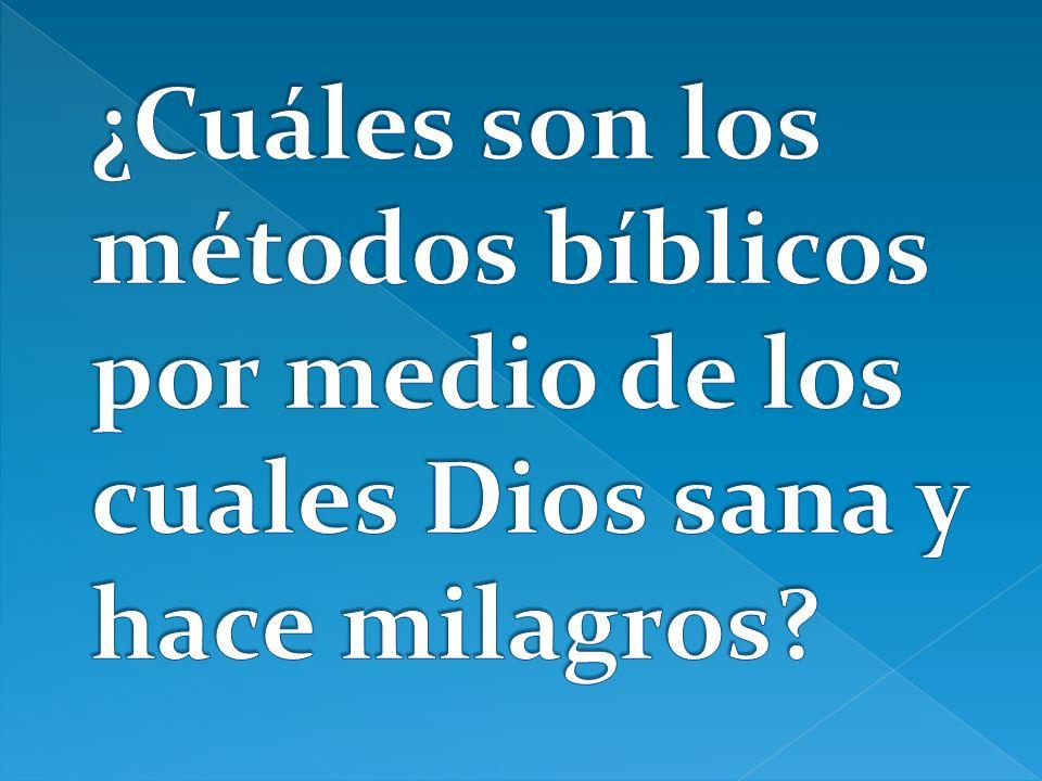 ¿Cuáles son los métodos bíblicos por medio de los cuales Dios sana y hace milagros