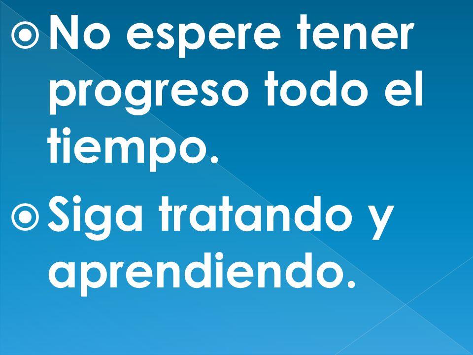 No espere tener progreso todo el tiempo.