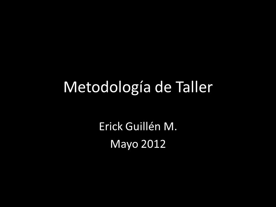 Metodología de Taller Erick Guillén M. Mayo 2012
