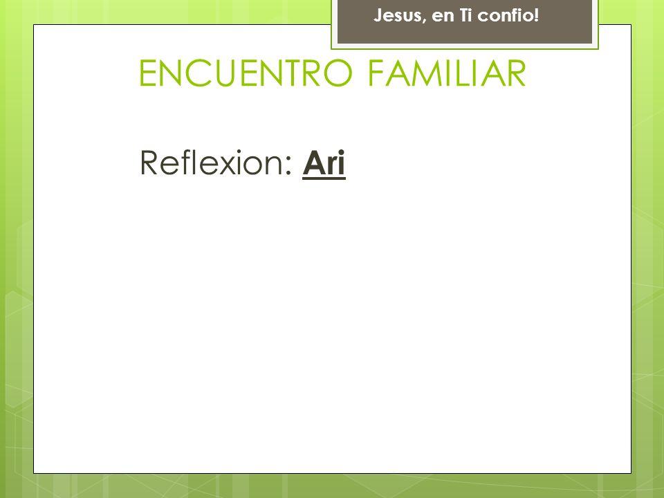 Jesus, en Ti confio! ENCUENTRO FAMILIAR Reflexion: Ari