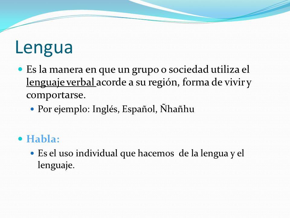 Lengua Es la manera en que un grupo o sociedad utiliza el lenguaje verbal acorde a su región, forma de vivir y comportarse.