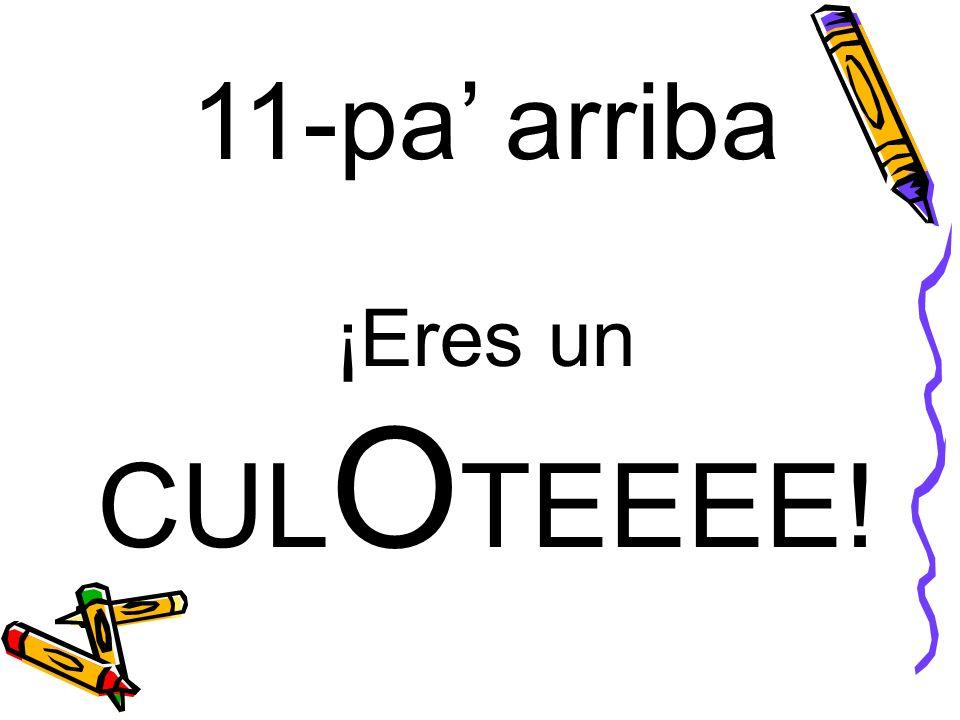 11-pa' arriba ¡Eres un CULOTEEEE!