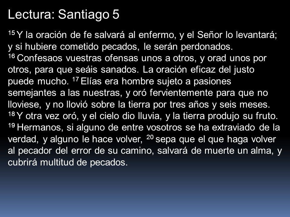 Lectura: Santiago 5 15 Y la oración de fe salvará al enfermo, y el Señor lo levantará; y si hubiere cometido pecados, le serán perdonados.