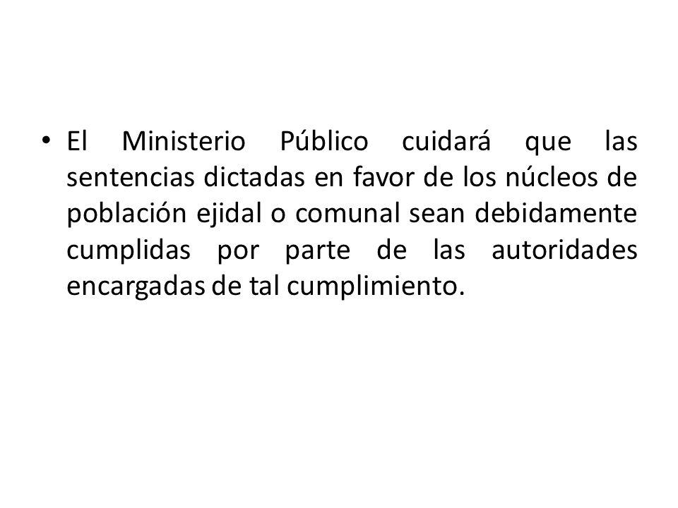 El Ministerio Público cuidará que las sentencias dictadas en favor de los núcleos de población ejidal o comunal sean debidamente cumplidas por parte de las autoridades encargadas de tal cumplimiento.