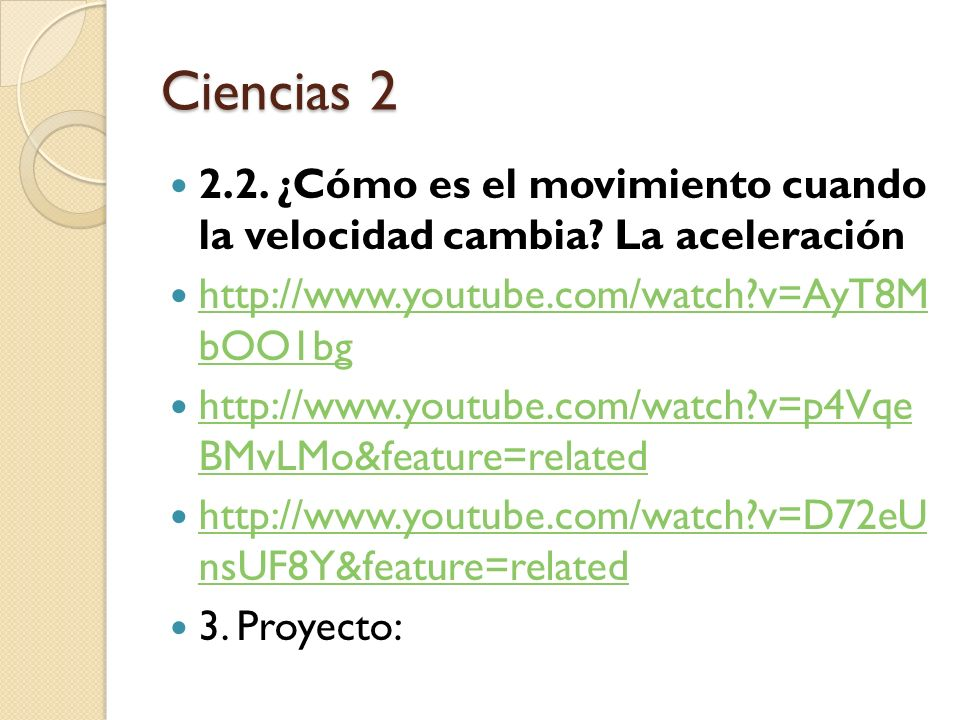 Ciencias 2 2.2. ¿Cómo es el movimiento cuando la velocidad cambia La aceleración. http://www.youtube.com/watch v=AyT8M bOO1bg.