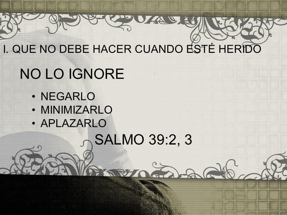 NO LO IGNORE SALMO 39:2, 3 I. QUE NO DEBE HACER CUANDO ESTÉ HERIDO