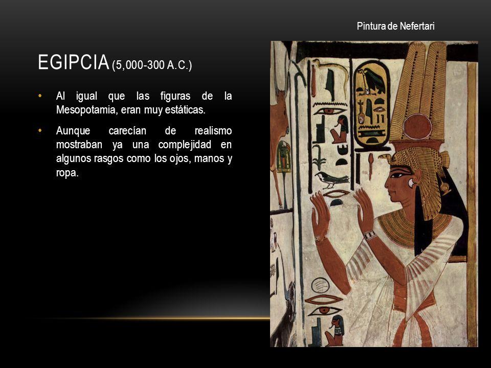 Egipcia (5,000-300 a.C.) Pintura de Nefertari. Al igual que las figuras de la Mesopotamia, eran muy estáticas.