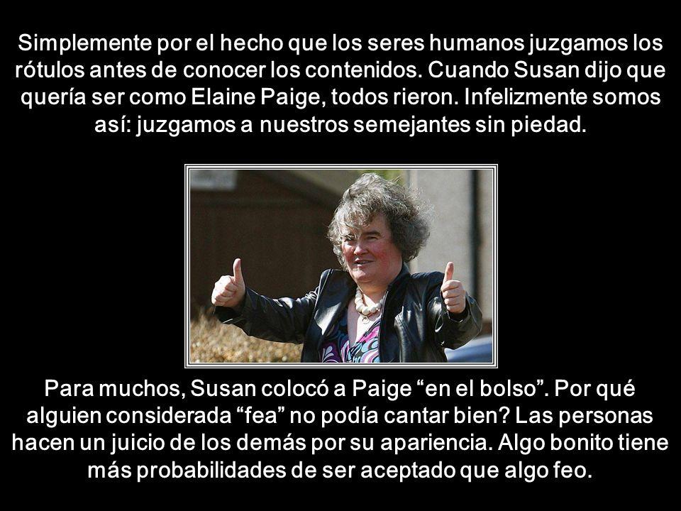 Simplemente por el hecho que los seres humanos juzgamos los rótulos antes de conocer los contenidos. Cuando Susan dijo que quería ser como Elaine Paige, todos rieron. Infelizmente somos así: juzgamos a nuestros semejantes sin piedad.
