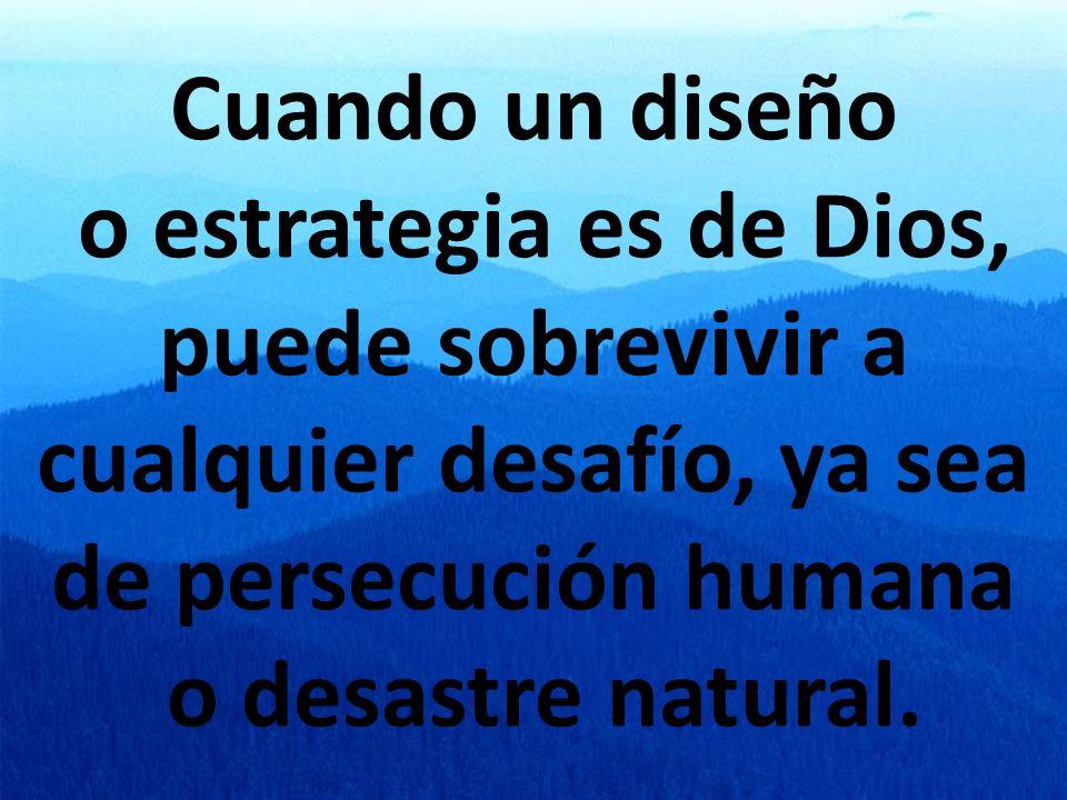 Cuando un diseño o estrategia es de Dios, puede sobrevivir a cualquier desafío, ya sea de persecución humana o desastre natural.