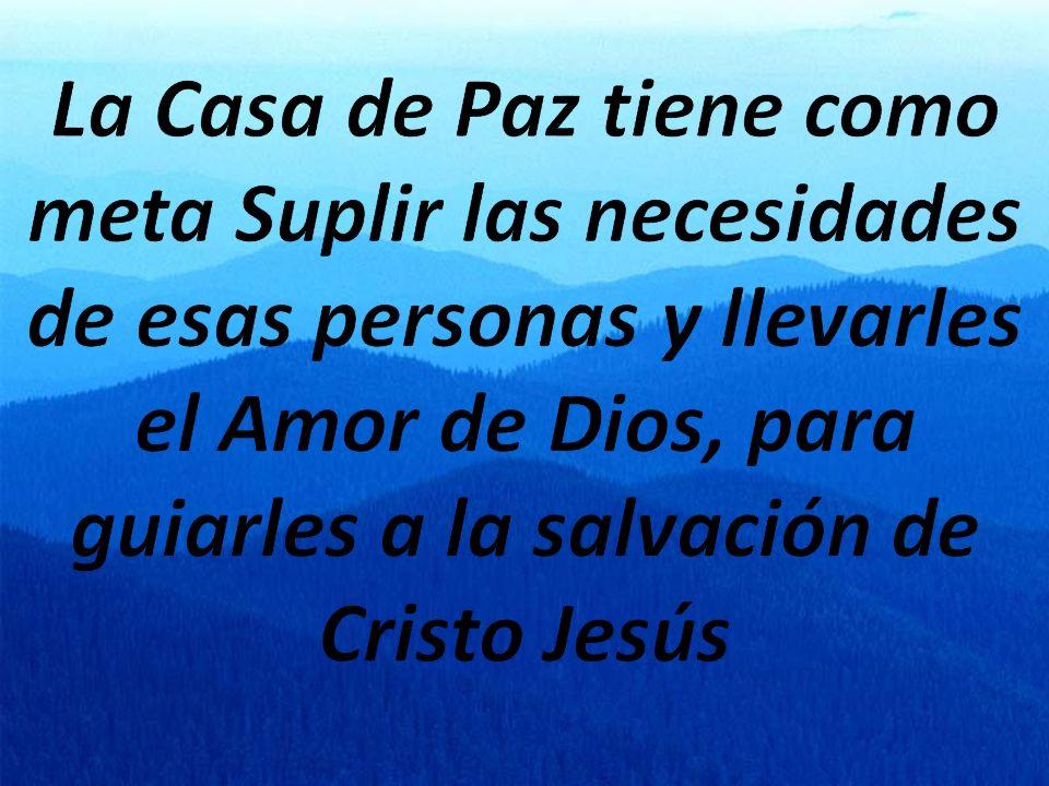 La Casa de Paz tiene como meta Suplir las necesidades de esas personas y llevarles el Amor de Dios, para guiarles a la salvación de Cristo Jesús