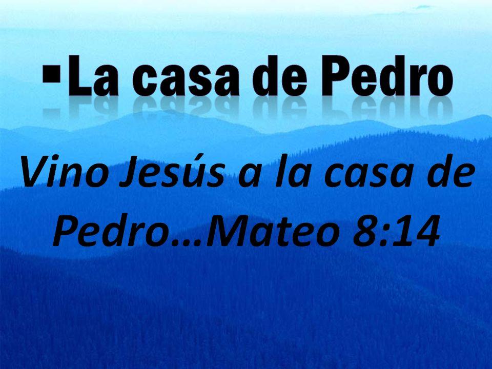 Vino Jesús a la casa de Pedro…Mateo 8:14