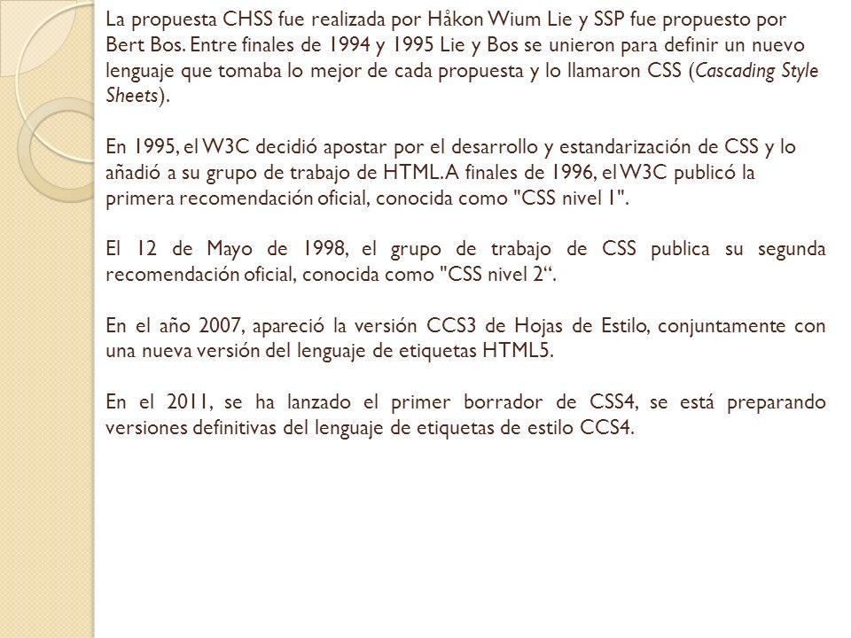 La propuesta CHSS fue realizada por Håkon Wium Lie y SSP fue propuesto por Bert Bos. Entre finales de 1994 y 1995 Lie y Bos se unieron para definir un nuevo lenguaje que tomaba lo mejor de cada propuesta y lo llamaron CSS (Cascading Style Sheets).