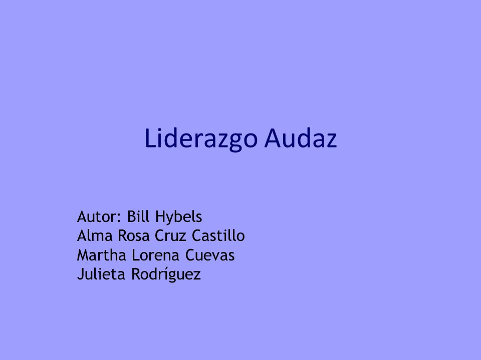 Liderazgo Audaz Autor: Bill Hybels Alma Rosa Cruz Castillo