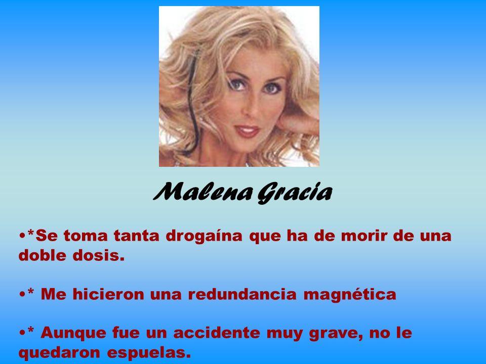 Malena Gracia *Se toma tanta drogaína que ha de morir de una doble dosis. * Me hicieron una redundancia magnética.