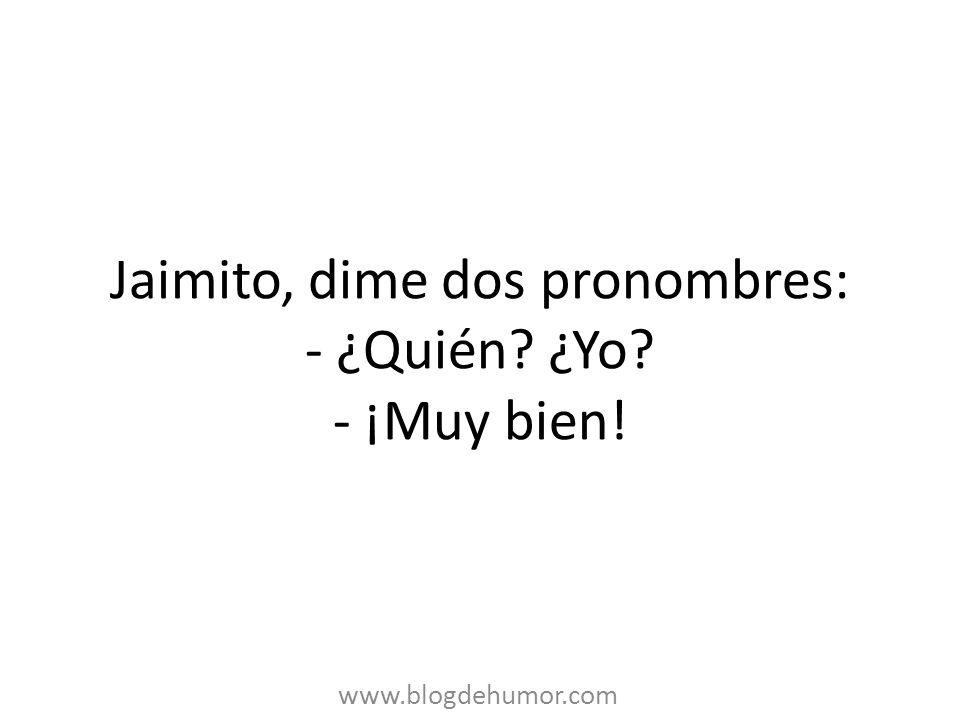 Jaimito, dime dos pronombres: - ¿Quién ¿Yo - ¡Muy bien!