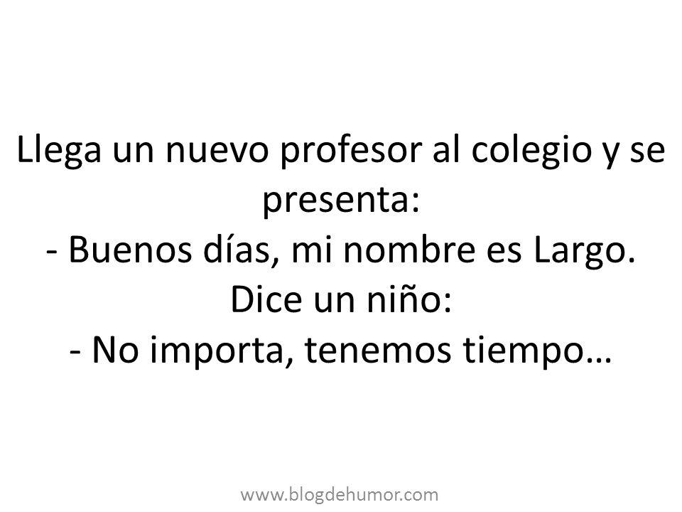 Llega un nuevo profesor al colegio y se presenta: - Buenos días, mi nombre es Largo. Dice un niño: - No importa, tenemos tiempo…